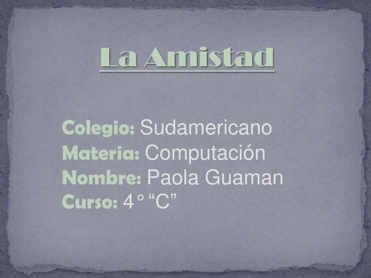 """La Amistad<br />Colegio:Sudamericano<br />Materia: Computación<br />Nombre: Paola Guaman<br />Curso:4° """"C""""<br />"""