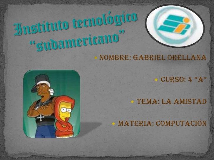 "Instituto tecnológico ""sudamericano""<br />Nombre: Gabriel Orellana<br />Curso: 4 ""A""<br />Tema: La Amistad<br />Materia: C..."