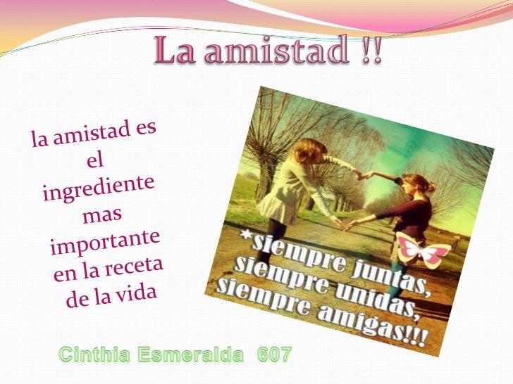 La amistad !!<br />la amistad es el ingrediente mas importante en la receta  de la vida<br />Cinthia Esmeralda  607<br />