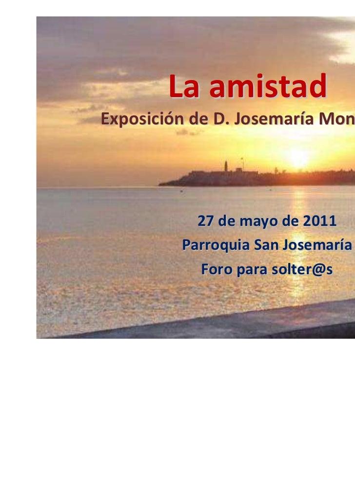 La amistadExposición de D. Josemaría Monforte           27 de mayo de 2011         Parroquia San Josemaría           Foro ...