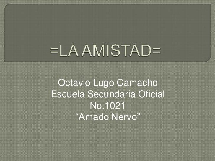 """=LA AMISTAD=<br />Octavio Lugo Camacho<br />Escuela Secundaria Oficial No.1021<br />""""Amado Nervo""""<br />"""