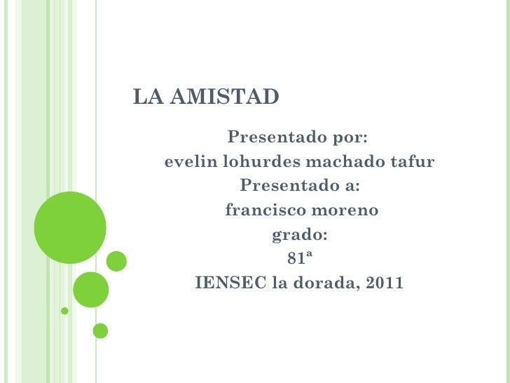 LA AMISTAD Presentado por:  evelin lohurdes machado tafur Presentado a: francisco moreno grado: 81ª IENSEC la dorada, 2011
