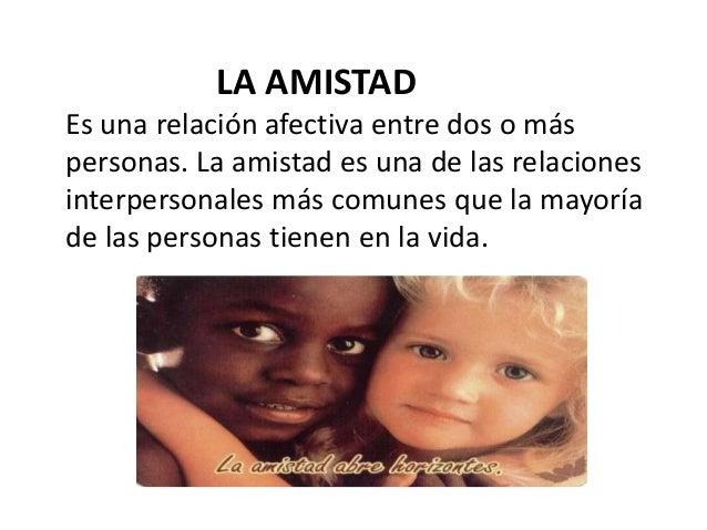 LA AMISTAD  Es una relación afectiva entre dos o más  personas. La amistad es una de las relaciones  interpersonales más c...