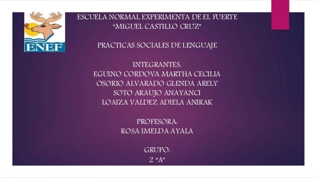 """ESCUELA NORMAL EXPERIMENTA DE EL FUERTE """"MIGUEL CASTILLO CRUZ"""" PRACTICAS SOCIALES DE LENGUAJE INTEGRANTES: EGUINO CORDOVA ..."""