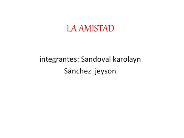 LA AMISTAD integrantes: Sandoval karolayn Sánchez jeyson