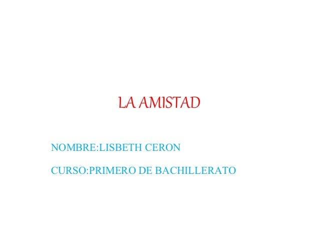 LA AMISTAD NOMBRE:LISBETH CERON CURSO:PRIMERO DE BACHILLERATO