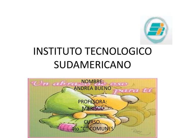 """INSTITUTO TECNOLOGICO SUDAMERICANO<br />NOMBRE:<br />ANDREA BUENO<br />PROFESORA:<br />MARISOL<br />CURSO.<br />4to """"C"""" CO..."""