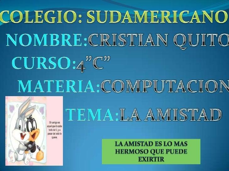 """COLEGIO: SUDAMERICANO<br />NOMBRE:CRISTIAN QUITO<br />CURSO:4""""C""""<br />MATERIA:COMPUTACION<br />     TEMA:LA AMISTAD<br />L..."""