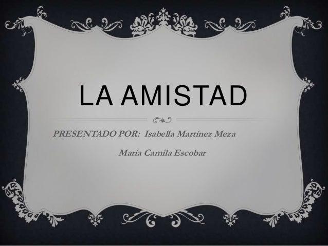 LA AMISTADPRESENTADO POR: Isabella Martínez MezaMaría Camila Escobar