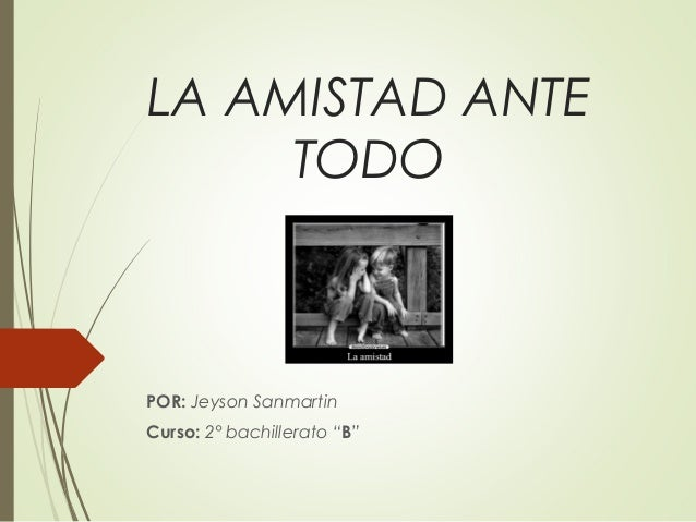 "LA AMISTAD ANTE TODO POR: Jeyson Sanmartin Curso: 2° bachillerato ""B"""