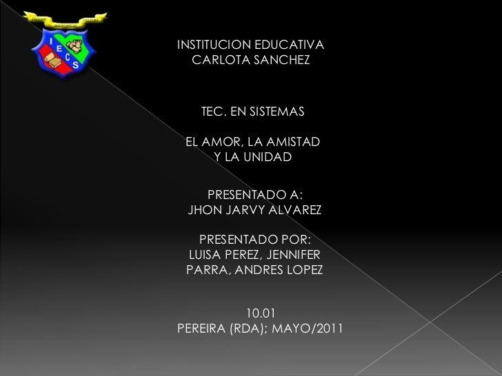 INSTITUCION EDUCATIVA<br />CARLOTA SANCHEZ<br />TEC. EN SISTEMAS<br />EL AMOR, LA AMISTAD  <br />Y LA UNIDAD<br />PRESENTA...
