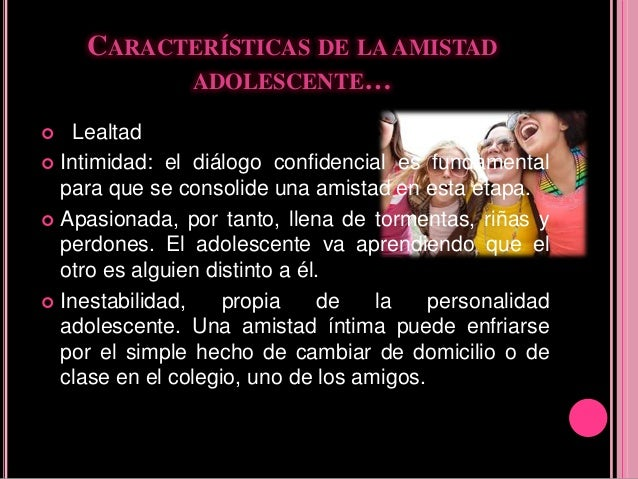 CARACTERÍSTICAS DE LA AMISTAD ADOLESCENTE…  Lealtad  Intimidad: el diálogo confidencial es fundamental para que se conso...