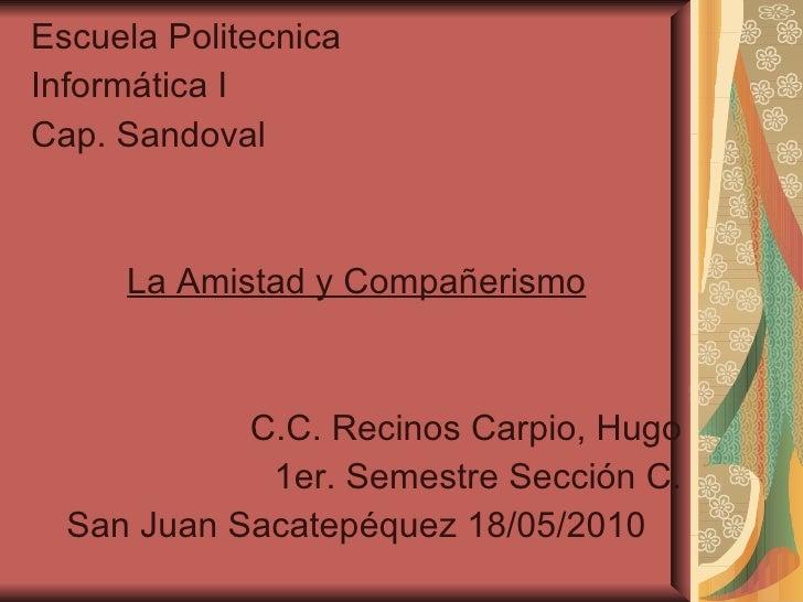 <ul><li>Escuela Politecnica </li></ul><ul><li>Informática I </li></ul><ul><li>Cap. Sandoval </li></ul><ul><li>La Amistad y...