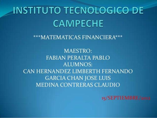 ***MATEMATICAS FINANCIERA***             MAESTRO:       FABIAN PERALTA PABLO            ALUMNOS:CAN HERNANDEZ LIMBERTH FER...