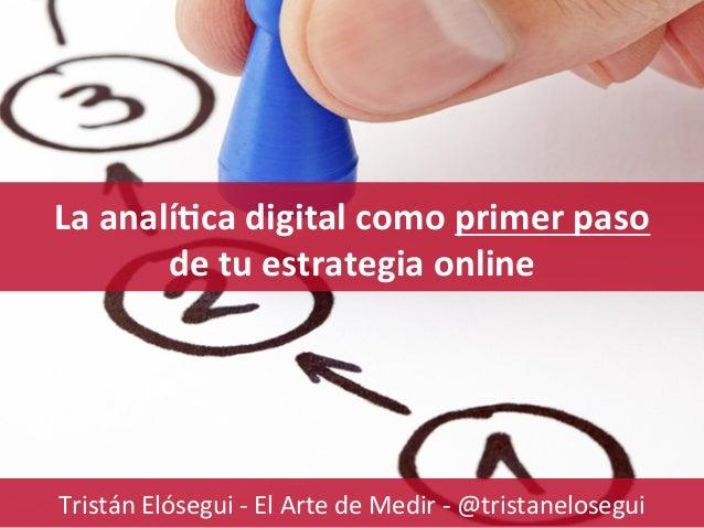www.ElArtedeMedir.com Consultoría estratégica de analítica digital La  analí'ca  digital  como  primer  paso  ...