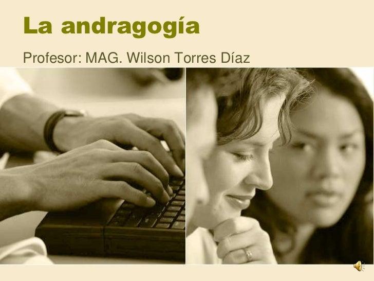 La andragogía<br />Profesor: MAG. Wilson Torres Díaz<br />