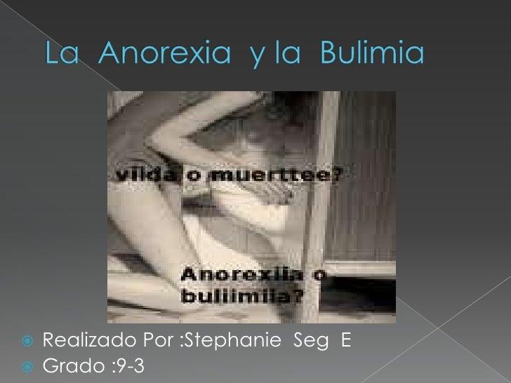 La  Anorexia  y la  Bulimia<br />Realizado Por :Stephanie  Seg  E<br />Grado :9-3<br />