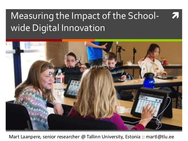 Measuring the Impact of the School- wide Digital Innovation Mart Laanpere, senior researcher @ Tallinn University, Estoni...