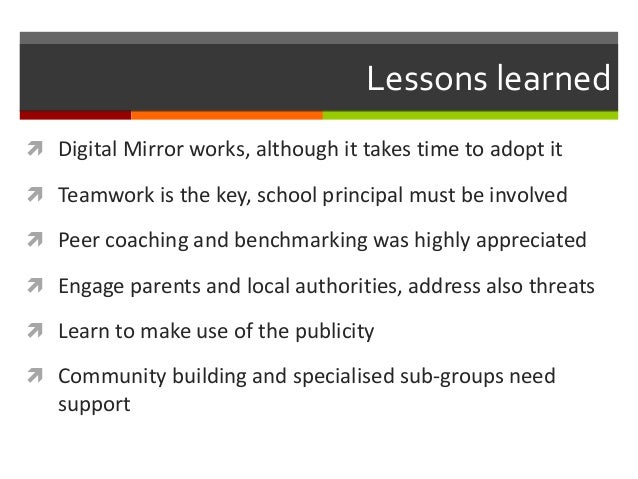 Lessons learned  Digital Mirror works, although it takes time to adopt it  Teamwork is the key, school principal must be...