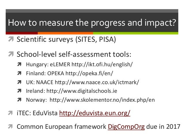 How to measure the progress and impact?  Scientific surveys (SITES, PISA)  School-level self-assessment tools:  Hungary...