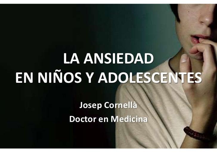 LA ANSIEDADEN NIÑOS Y ADOLESCENTES        Josep Cornellà      Doctor en Medicina