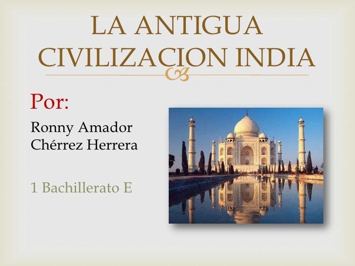 LA ANTIGUA CIVILIZACION INDIA         Por:Ronny AmadorChérrez Herrera1 Bachillerato E