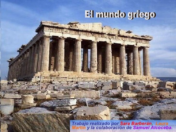 Trabajo realizado por  Sara Barberán ,  Laura Martín  y la colaboración de   Samuel Alcoceba . El mundo griego