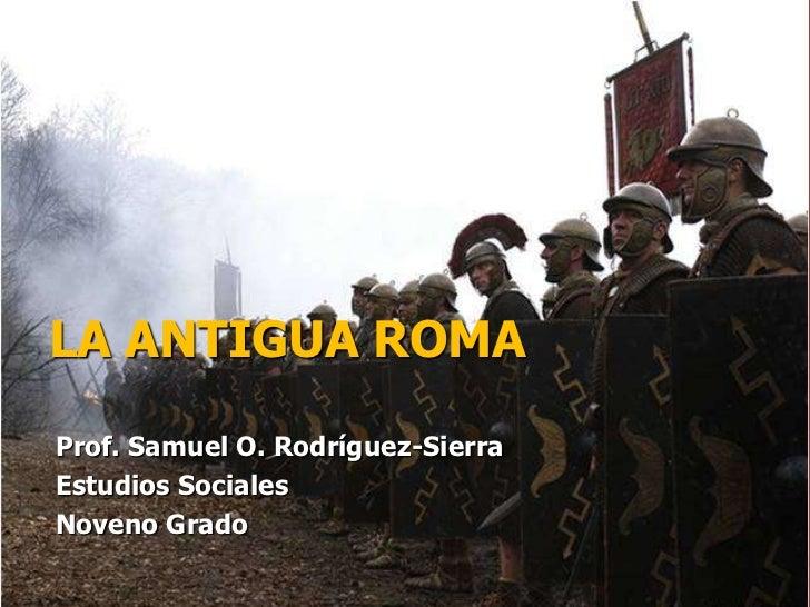LA ANTIGUA ROMAProf. Samuel O. Rodríguez-SierraEstudios SocialesNoveno Grado