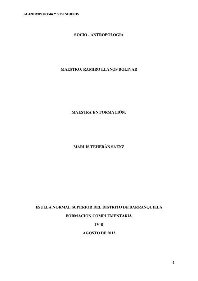 LA ANTROPOLOGIA Y SUS ESTUDIOS 1 SOCIO - ANTROPOLOGIA MAESTRO: RAMIRO LLANOS BOLIVAR MAESTRA EN FORMACIÒN: MARLIS TEHERÀN ...