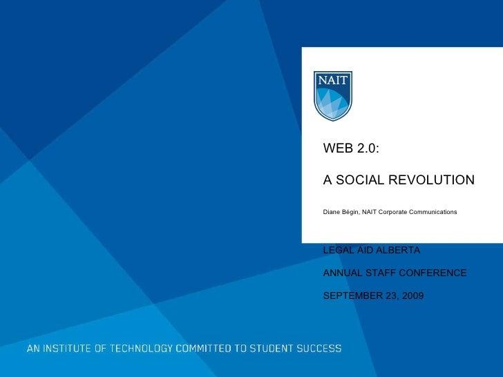 WEB 2.0:  A SOCIAL REVOLUTION Diane Bégin, NAIT Corporate Communications LEGAL AID ALBERTA  ANNUAL STAFF CONFERENCE SEPTEM...