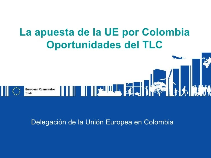 La apuesta de la UE por Colombia     Oportunidades del TLC  Delegación de la Unión Europea en Colombia