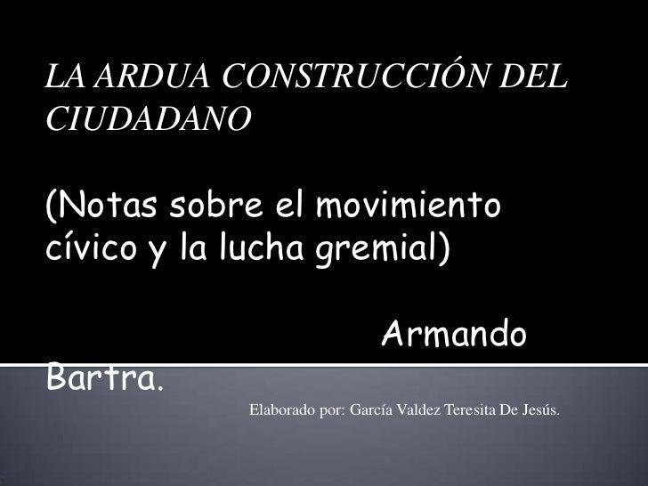 LA ARDUA CONSTRUCCIÓN DELCIUDADANO(Notas sobre el movimientocívico y la lucha gremial)                              Armand...