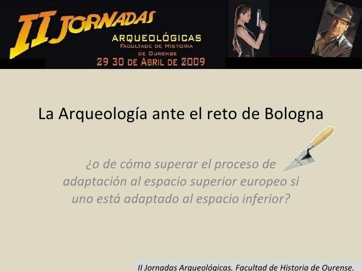 La Arqueología ante el reto de Bologna ¿o de cómo superar el proceso de adaptación al espacio superior europeo si uno está...