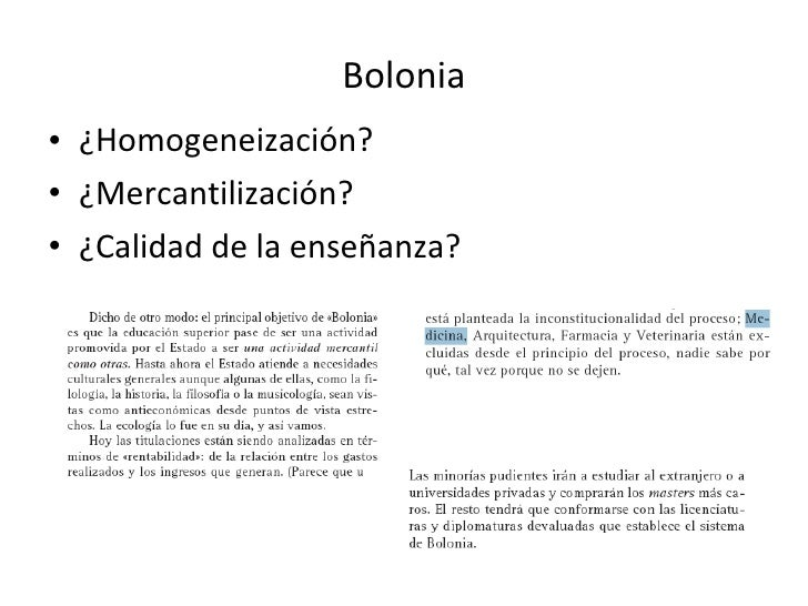 Bolonia <ul><li>¿Homogeneización? </li></ul><ul><li>¿Mercantilización? </li></ul><ul><li>¿Calidad de la enseñanza? </li></ul>