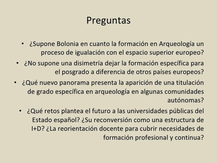 Preguntas <ul><li>¿Supone Bolonia en cuanto la formación en Arqueología un proceso de igualación con el espacio superior e...