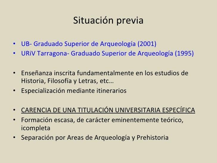 Situación previa <ul><li>UB- Graduado Superior de Arqueología (2001) </li></ul><ul><li>URiV Tarragona- Graduado Superior d...