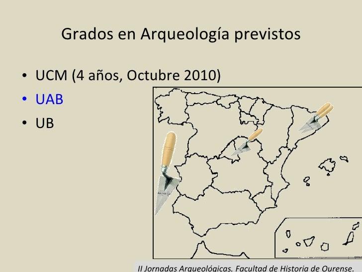 Grados en Arqueología previstos <ul><li>UCM (4 años, Octubre 2010) </li></ul><ul><li>UAB </li></ul><ul><li>UB </li></ul>II...