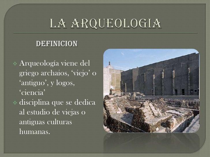 LA ARQUEOLOGIA<br />DEFINICION<br /><ul><li>Arqueología viene del griego archaios, 'viejo' o 'antiguo', y logos, 'ciencia'