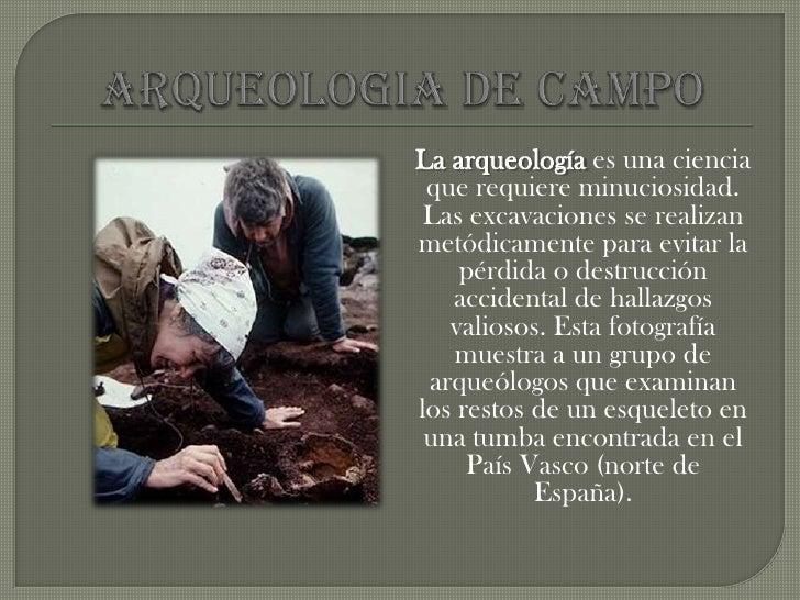 disciplina que se dedica al estudio de viejas o antiguas culturas humanas.</li></li></ul><li>ARQUEOLOGIA DE CAMPO<br />La ...
