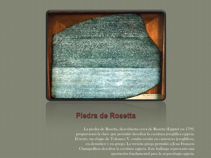 Piedra de Rosetta <br />La piedra de Rosetta, descubierta cerca de Rosetta (Egipto) en 1799, proporcionó la clave que perm...