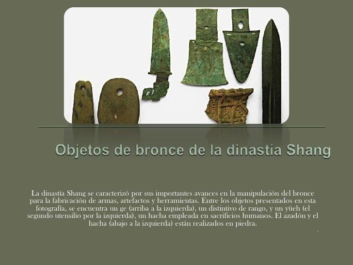 Objetos de bronce de la dinastía Shang<br />La dinastía Shang se caracterizó por sus importantes avances en la manipulació...