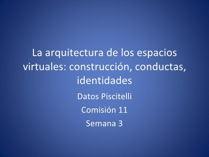La arquitectura de los espacios virtuales: construcción, conductas, identidades Datos Piscitelli Comisión 11 Semana 3