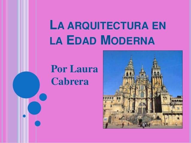 LA ARQUITECTURA EN LA EDAD MODERNA Por Laura Cabrera