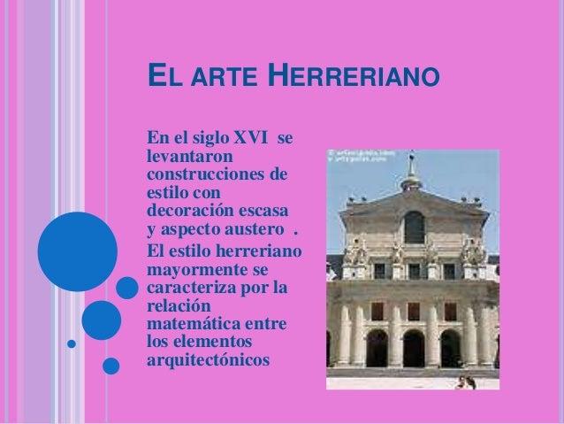 EL ARTE HERRERIANO En el siglo XVI se levantaron construcciones de estilo con decoración escasa y aspecto austero . El est...