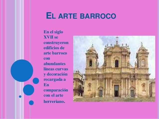 EL ARTE BARROCO En el siglo XVII se construyeron edificios de arte barroco con abundantes líneas curvas y decoración recar...