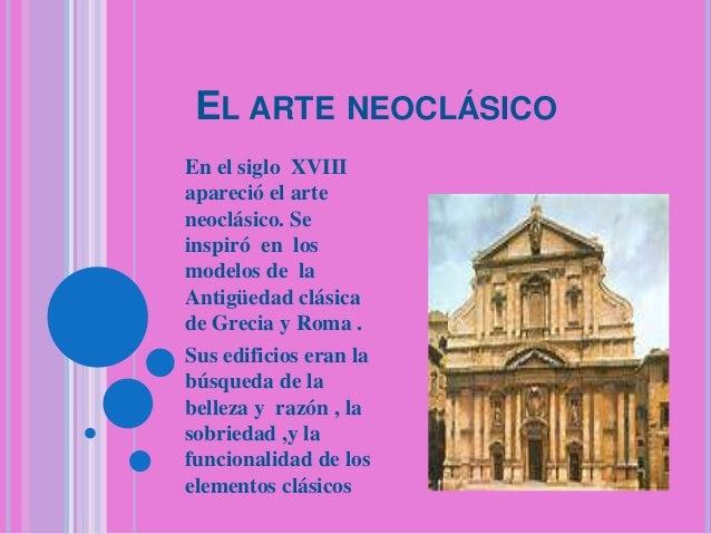 EL ARTE NEOCLÁSICO En el siglo XVIII apareció el arte neoclásico. Se inspiró en los modelos de la Antigüedad clásica de Gr...