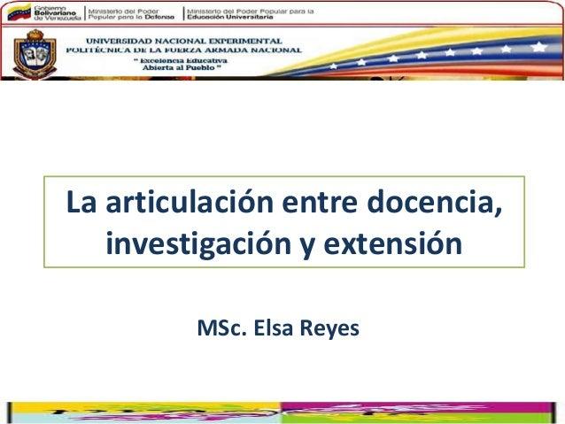 La articulación entre docencia, investigación y extensión MSc. Elsa Reyes