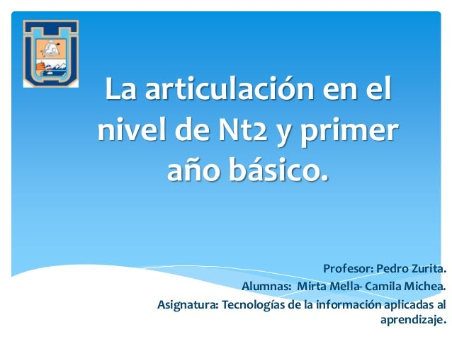La articulación en el nivel de Nt2 y primer año básico. Profesor: Pedro Zurita. Alumnas: Mirta Mella- Camila Michea. Asign...