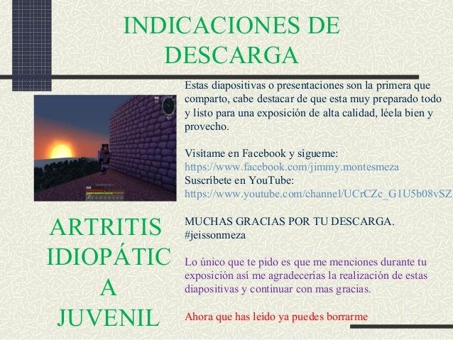 ARTRITIS IDIOPÁTIC A JUVENIL INDICACIONES DE DESCARGA Estas diapositivas o presentaciones son la primera que comparto, cab...