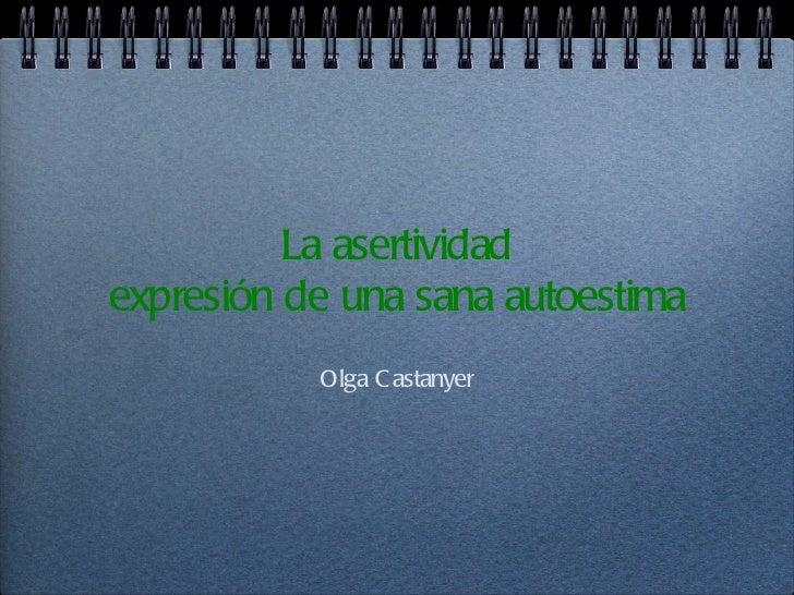 La asertividadexpresión de una sana autoestima           Olga C astanyer